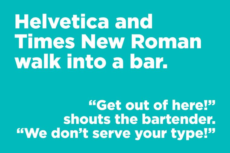 Helvetica and Times New Roman walk into a bar.