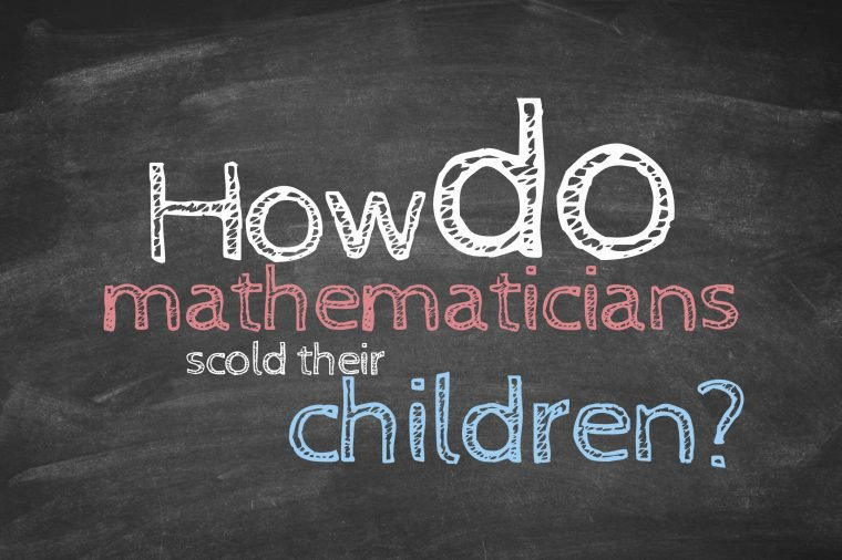 How do mathematicians scold their children?
