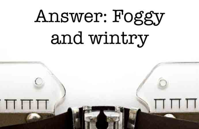 Answer: A –Foggy and wintry